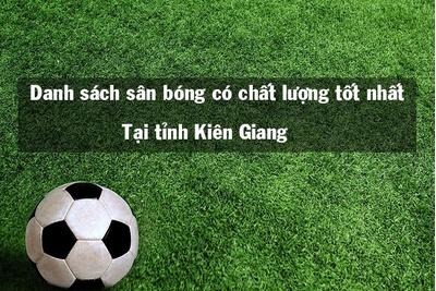 Tổng hợp 10 sân bóng tốt nhất tại Kiên Giang