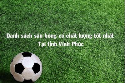 Sân bóng chất lượng không thể bỏ lỡ tại Vĩnh Phúc
